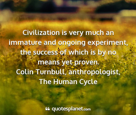 Colin turnbull, anthropologist, the human cycle - civilization is very much an immature and ongoing...