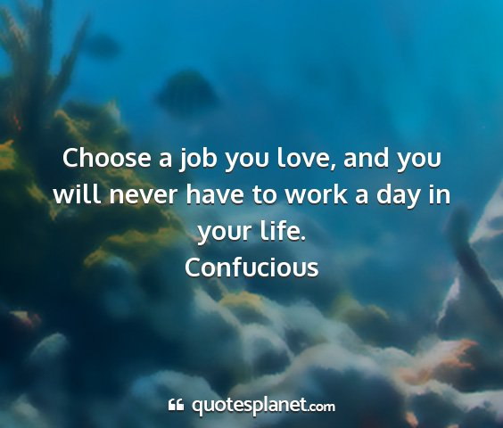 Confucious - choose a job you love, and you will never have to...