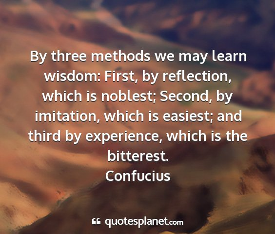 Confucius - by three methods we may learn wisdom: first, by...