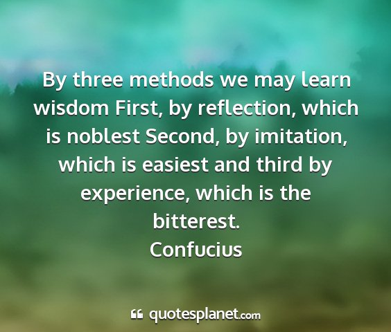 Confucius - by three methods we may learn wisdom first, by...