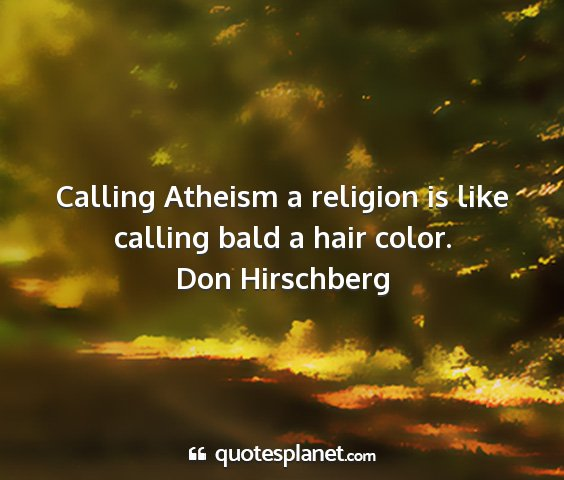 Don hirschberg - calling atheism a religion is like calling bald a...