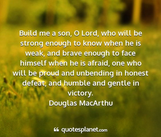 Douglas macarthu - build me a son, o lord, who will be strong enough...