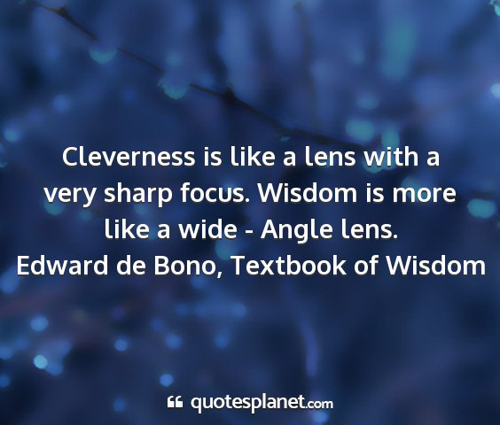 Edward de bono, textbook of wisdom - cleverness is like a lens with a very sharp...