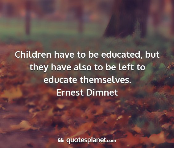 Ernest dimnet - children have to be educated, but they have also...