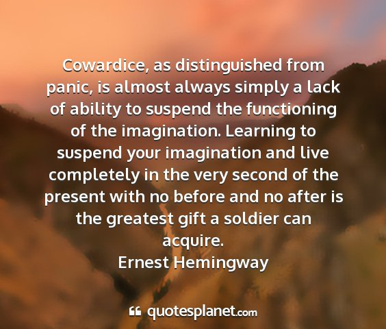 Ernest hemingway - cowardice, as distinguished from panic, is almost...
