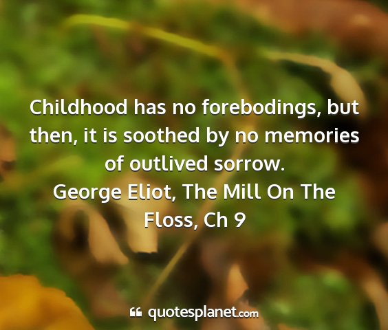 George eliot, the mill on the floss, ch 9 - childhood has no forebodings, but then, it is...