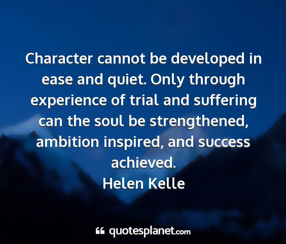 Helen kelle - character cannot be developed in ease and quiet....