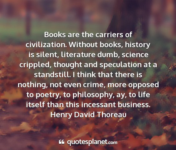 Henry david thoreau - books are the carriers of civilization. without...