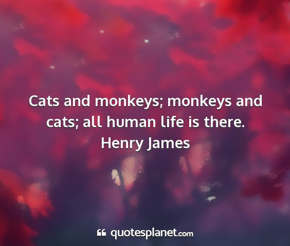 Henry james - cats and monkeys; monkeys and cats; all human...