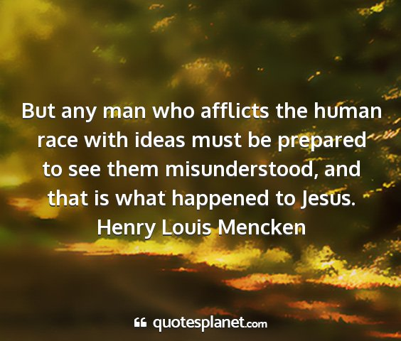Henry louis mencken - but any man who afflicts the human race with...