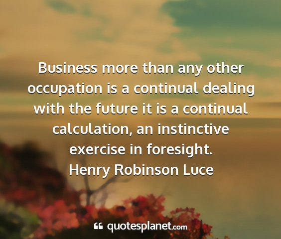Henry robinson luce - business more than any other occupation is a...