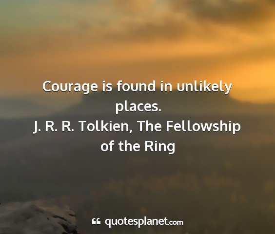 J. r. r. tolkien, the fellowship of the ring - courage is found in unlikely places....