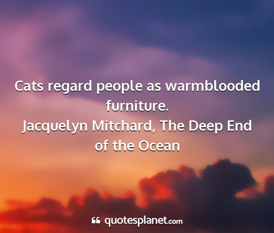Jacquelyn mitchard, the deep end of the ocean - cats regard people as warmblooded furniture....