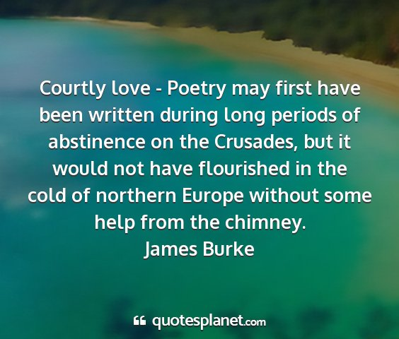James burke - courtly love - poetry may first have been written...