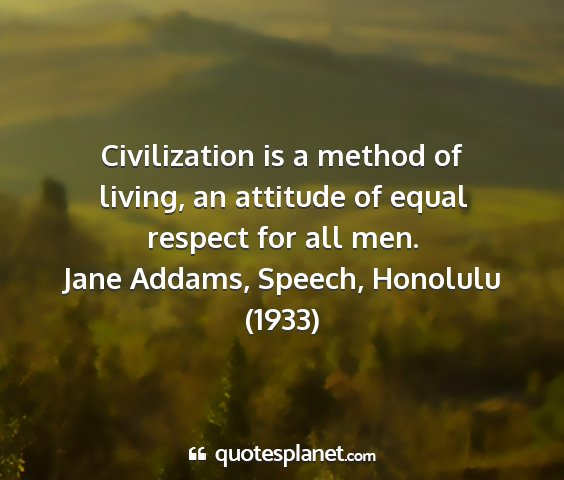 Jane addams, speech, honolulu (1933) - civilization is a method of living, an attitude...