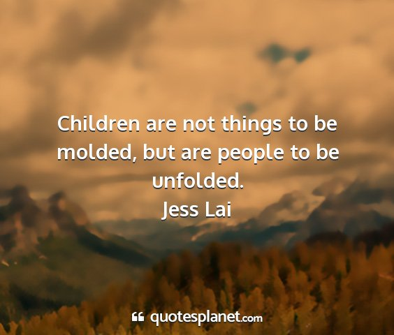 Jess lai - children are not things to be molded, but are...