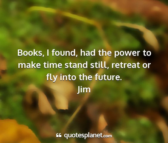 Jim - books, i found, had the power to make time stand...