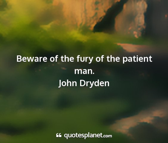 John dryden - beware of the fury of the patient man....