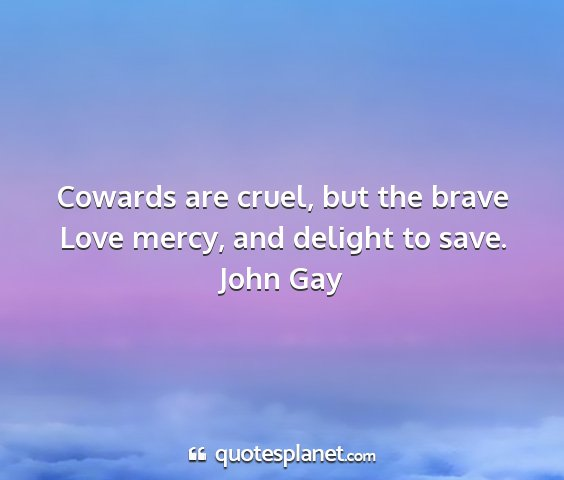 John gay - cowards are cruel, but the brave love mercy, and...