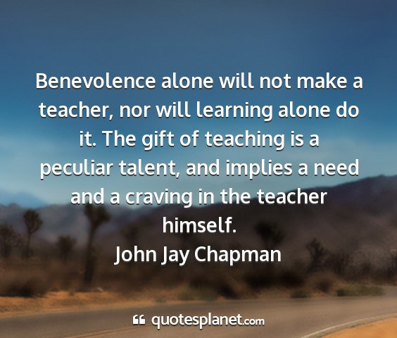 John jay chapman - benevolence alone will not make a teacher, nor...