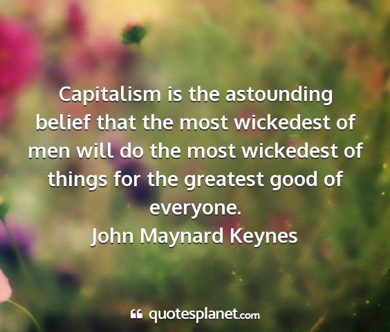 John maynard keynes - capitalism is the astounding belief that the most...