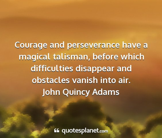 John quincy adams - courage and perseverance have a magical talisman,...