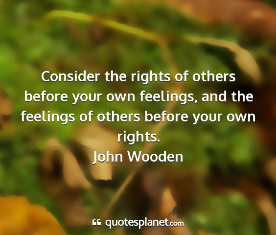 John wooden - consider the rights of others before your own...