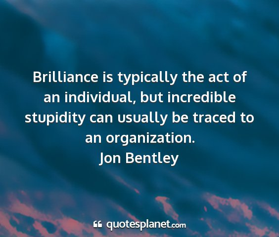 Jon bentley - brilliance is typically the act of an individual,...