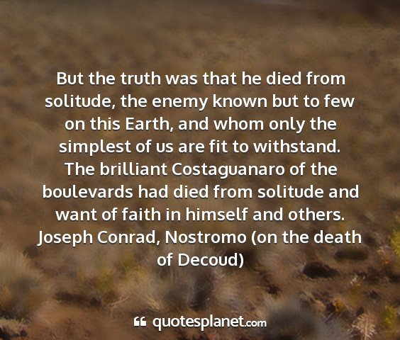 Joseph conrad, nostromo (on the death of decoud) - but the truth was that he died from solitude, the...
