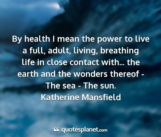 Katherine mansfield - by health i mean the power to live a full, adult,...