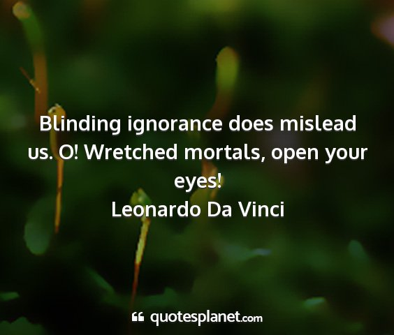 Leonardo da vinci - blinding ignorance does mislead us. o! wretched...
