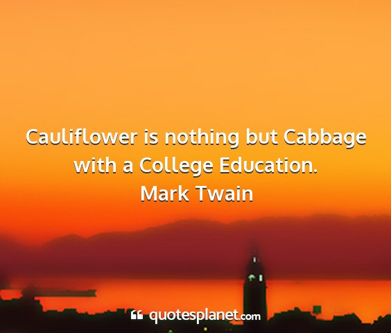 Mark twain - cauliflower is nothing but cabbage with a college...