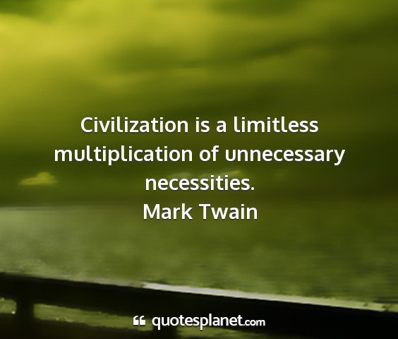 Mark twain - civilization is a limitless multiplication of...