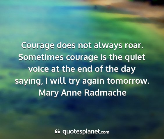 Mary anne radmache - courage does not always roar. sometimes courage...