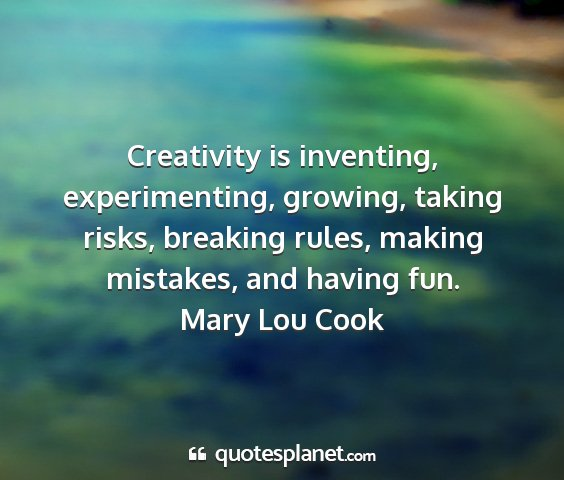 Mary lou cook - creativity is inventing, experimenting, growing,...