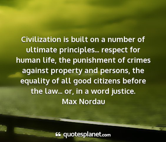 Max nordau - civilization is built on a number of ultimate...