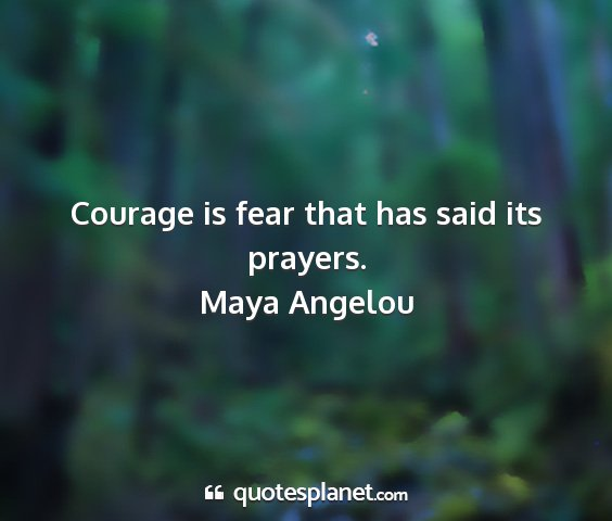 Maya angelou - courage is fear that has said its prayers....