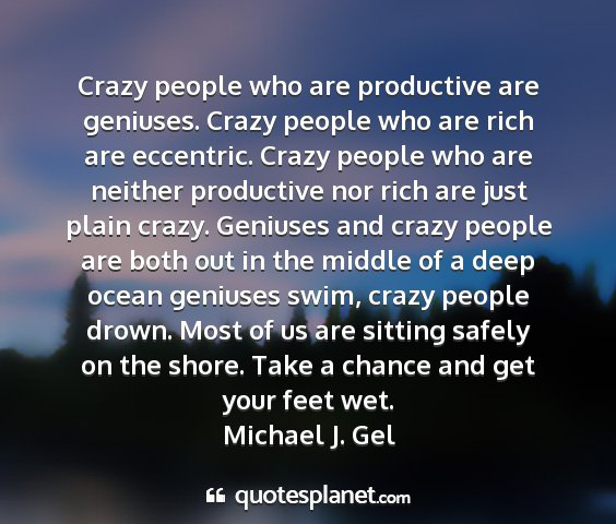 Michael j. gel - crazy people who are productive are geniuses....