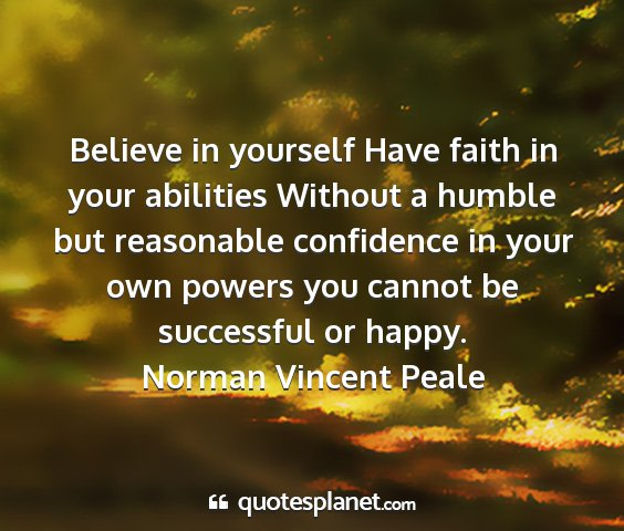 Norman vincent peale - believe in yourself have faith in your abilities...