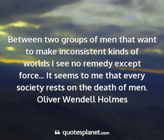Oliver wendell holmes - between two groups of men that want to make...