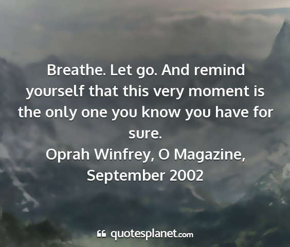 Oprah winfrey, o magazine, september 2002 - breathe. let go. and remind yourself that this...