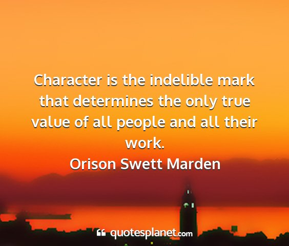 Orison swett marden - character is the indelible mark that determines...