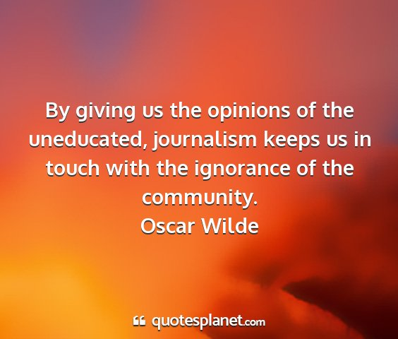 Oscar wilde - by giving us the opinions of the uneducated,...