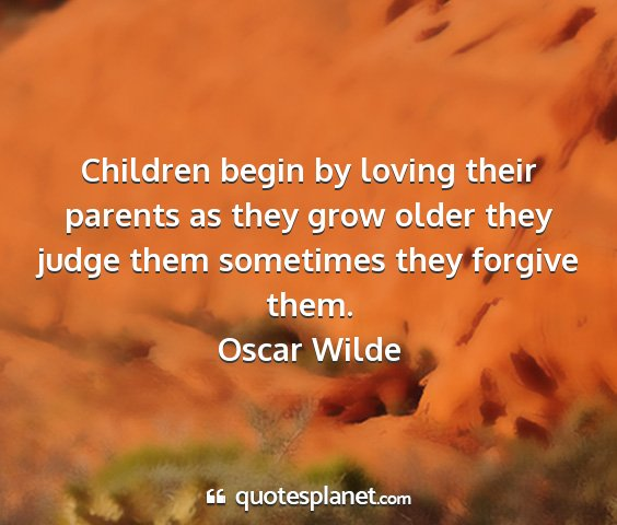 Oscar wilde - children begin by loving their parents as they...