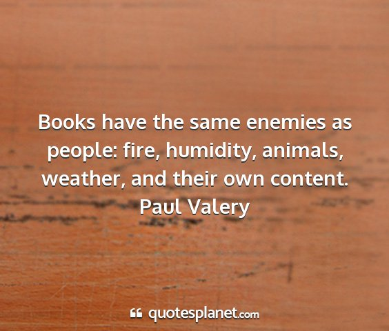 Paul valery - books have the same enemies as people: fire,...