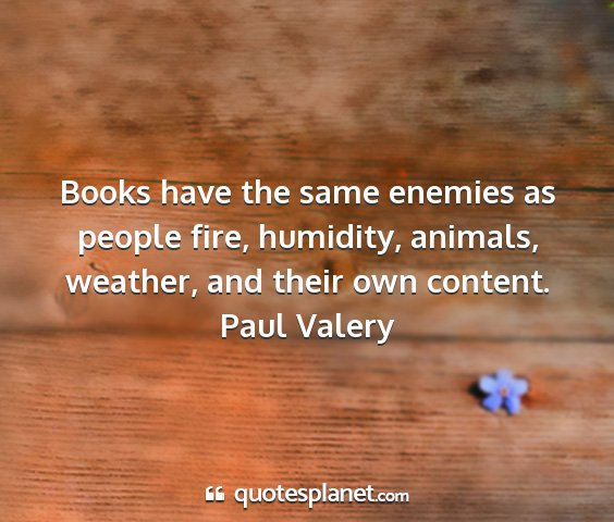 Paul valery - books have the same enemies as people fire,...