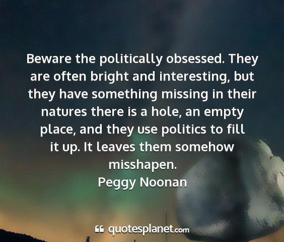 Peggy noonan - beware the politically obsessed. they are often...