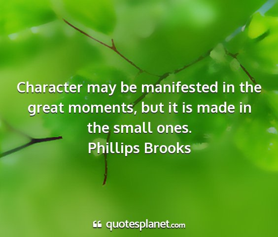 Phillips brooks - character may be manifested in the great moments,...