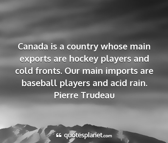 Pierre trudeau - canada is a country whose main exports are hockey...