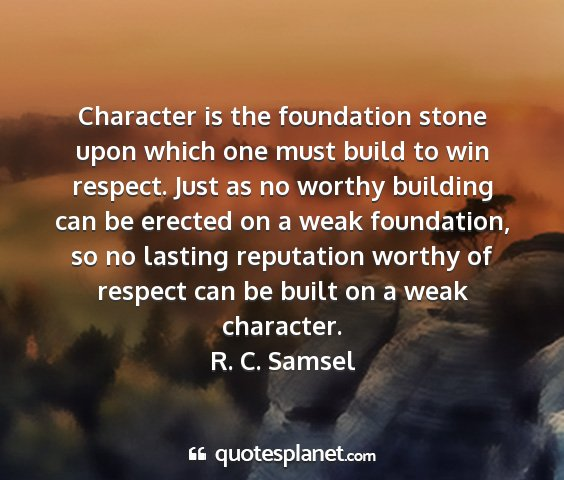 R. c. samsel - character is the foundation stone upon which one...